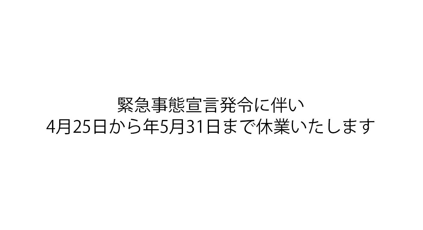 緊急事態宣言発令に伴い4月25日から年5月31日まで休業いたします